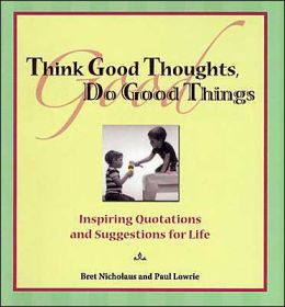 Think Good Thoughts, Do Good Things: Inspiring Quotations and Suggestions for Life