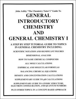 John Ashby the Chemistry Tutor's Guide to General Introductory Chemistry and General Chemistry I: A Step by Step Tutorial to Topics in General Chemistry