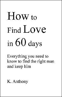 How to Find Love in 60 Days: Everything You Need to Know to Find and Keep the Right Man