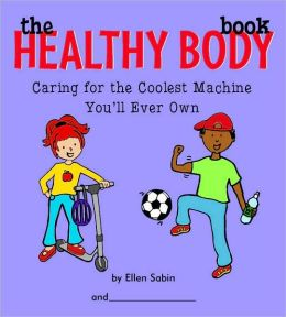 The Healthy Body Book: Caring for the Coolest Machine You'll Ever Own