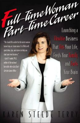 Full-Time Woman, Part-Time Career: Launching a Flexible Business That Fits Your Life, Feeds Your Family and Fuels Your Brain
