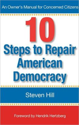 10 Steps to Repair American Democracy: An Owners Manual for Concerned Citizens