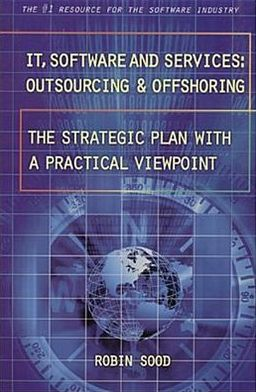 IT, Software and Services: Outsourcing and Offshoring - The Strategic Plan with a Practical Viewpoint