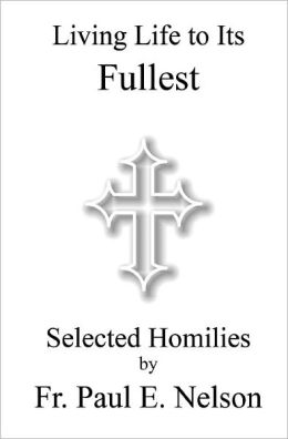 Living Life to Its Fullest: Selected Homilies by Fr. Paul E. Nelson