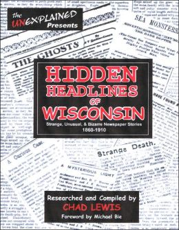 Hidden Headlines of Wisconsin: Strange, Unusual, and Bizarre Newspaper Stories 1860-1910