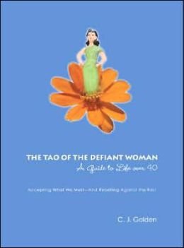 The Tao of the Defiant Woman: A Guide to Life Over 40: Accepting What we Must and Rebelling Against the Rest
