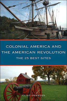 25 Best Sites of Colonial America and the American Revolution: The Essential Travel Handbook