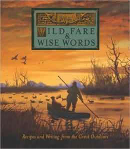 Wild Fare and Wise Words: Recipes and Writing from the Great Outdoors