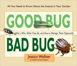 Good Bug, Bad Bug: Who's Who, What They Do, and How to Manage Them Organically: All You Need to Know about the Insects in Your Garden