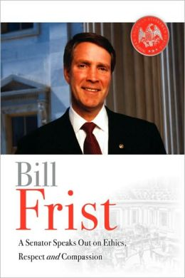 Bill Frist: A Senator Speaks Out on Ethics, Respect, and Compassion