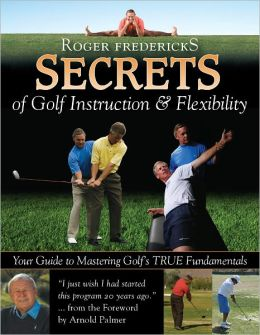 Roger Fredericks Secrets of Golf Instruction & Flexibility: Your Guide to Mastering Golf's True Fundamentals