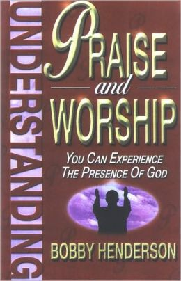 Understanding Praise and Worship: You Can Experience the Presence of God
