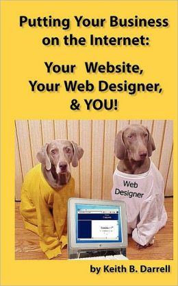 Putting Your Business on the Internet: Your Website, Your Web Designer, and YOU!