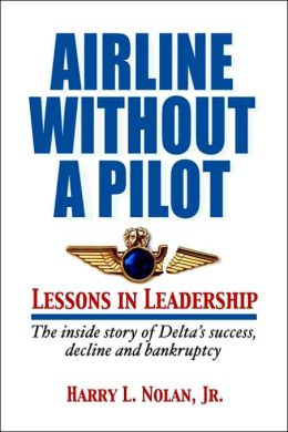 Airline Without A Pilot Lessons In Leadership: The Inside Story of Delta's Success, Decline and Bankruptcy
