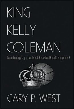 King Kelly Coleman Kentucky's greatest basketball legend Gary P. West