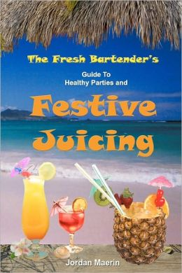 The Fresh Bartender's Guide to Healthy Parties and Festive Juicing