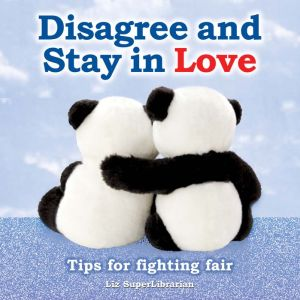 Disagree and Stay in Love: Tips for Fighting Fair