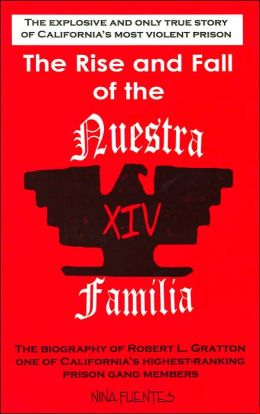 The Rise and Fall of the Nuestra Familia: The Biography of Robert L. Gratton, One of California's Highest-Ranking Prison Gang Members