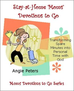 Stay at Home Moms' Devotions to Go: Transforming Spare Minutes into Personal Time with God