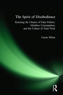 The Spirit of Disobedience: Resisting the Charms of Fake Politics, Mindless Consumption, and the Culture of Total Work
