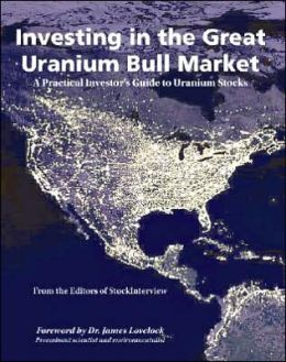 Investing in the Great Uranium Bull Market: A Practical Investor's Guide to Uranium Stocks