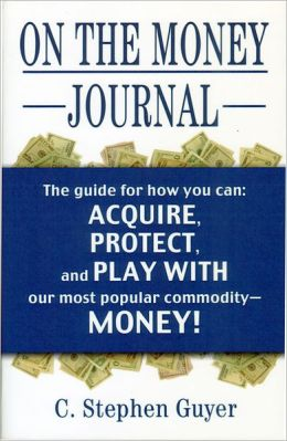 On the Money Journal: Guyer's guide for how you can acquire, borrow, protect, move, watch, play with, go to jail for, and have fun with, our most popular commodity-Money!