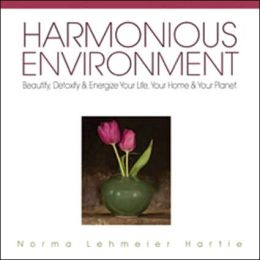 Harmonious Environment: Beautify, Detoxify & Energize Your Home, Your Life & Your Planet