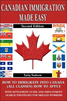 Canadian Immigration Made Easy: How to Immigrate into Canada (All Classes) with Employment Search Strategies for Skill Workers: With Do-It-Yourself and Step-By-Step Settlement and Job Search Guide: A 4 in 1 Publication