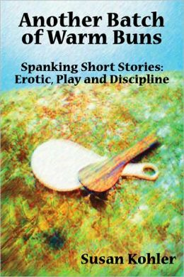 Another Batch of Warm Buns: Spanking Short Stories Erotic, Play and Discipline