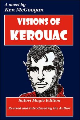 Visions of Kerouac: A Novel of the Beat Generation, the Nineteen-Sixties, Psychedelic San Francisco, Deviltry on the Road, Dharma Bums in the Rockies, the Jungian Self, Drink, Drugs, the French Connection, and the Quest for Great Walking Sain