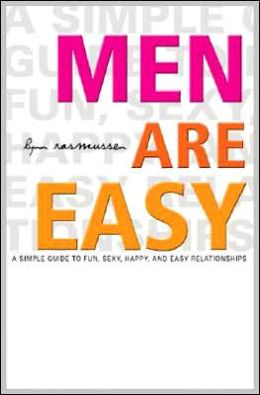 Men Are Easy: A Simple Guide to Fun, Sexy, Happy, and Easy Relationships