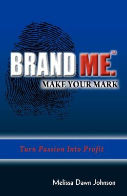 Brand Me. Make Your Mark: Turn Passion into Profit