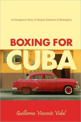 Boxing for Cuba: An Immigrant's Story of Despair, Endurance & Redemption