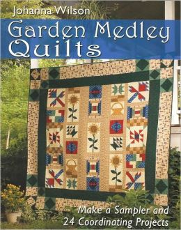 Garden Medley Quilts: Make Sampler and 24 Coordinating Projects