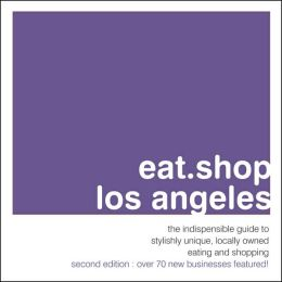 Eat.Shop.Los Angeles: The Indispensable Guide to Stylishly Unique, Locally Owned Eating and Shopping Establishments