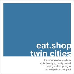 eat.shop.twin cities: the indispensable guide to stylishly unique, locally owned eating and shopping establishments