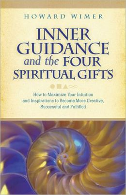 Inner Guidance and the Four Spiritual Gifts: How to Maximize Your Intuition and Inspirations to Become More Creative, Successful and Fulfilled