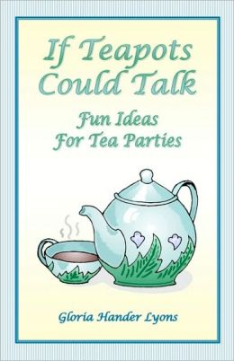 If Teapots Could Talk: Fun Ideas for Tea Parties