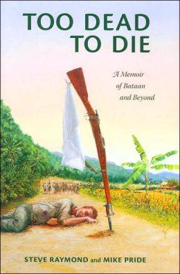 Too Dead to Die: A Memoir of Bataan and Beyond