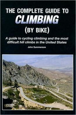Complete Guide to Climbing (by Bike): A Guide to Cycling Climbing and the Most Difficult Hill Climbs in the United States