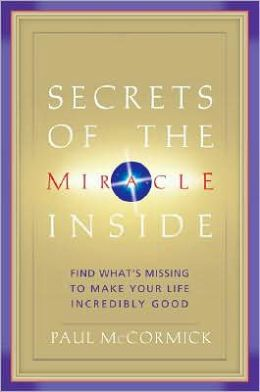Secrets of the Miracle Inside: Find What's Missing to Make Your Life Incredibly Good