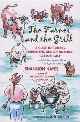 Farmer and the Grill: A Guide to Grilling, Barbecuing and Spit-Roasting Grassfed Meat...and for Saving the Planet One Bite at a Time