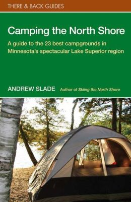Camping the North Shore: A Guide to the 23 Best Campgrounds in Minnesota's Spectacular Lake Superior Region