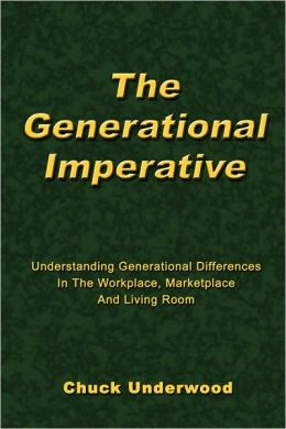 The Generational Imperative: Understanding Generational Differences in the Workplace, Marketplace, and Living Room