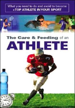 Care and Feeding of an Athlete: What You Need to Know to Rise to the Top of Your Game