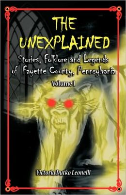 The Unexplained, Stories, Folklore & Legends Of Fayette County Pennsylvania