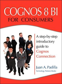 Cognos 8 BI for Consumers: A step-by-step introductory guide to Cognos Connection