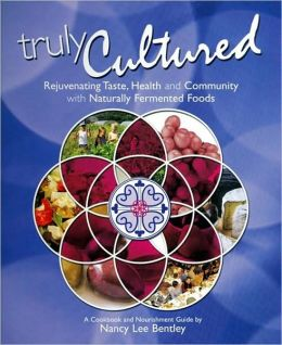 Truly Cultured: Rejuvenating Taste, Health and Community wth Naturally Fermented Foods