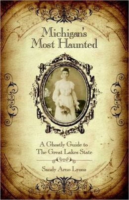 Michigan's Most Haunted: A Ghostly Guide to the Great Lakes State