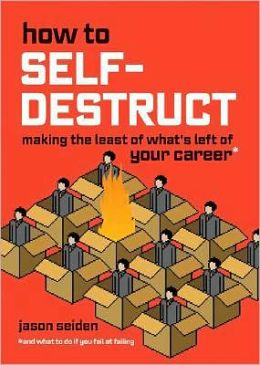How to Self-Destruct: Making the Least of What's Left of Your Career